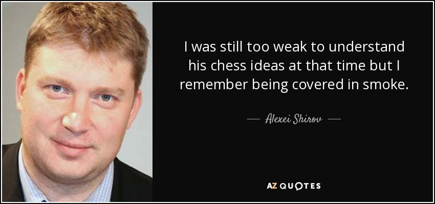 I was still too weak to understand his chess ideas at that time but I remember being covered in smoke. - Alexei Shirov
