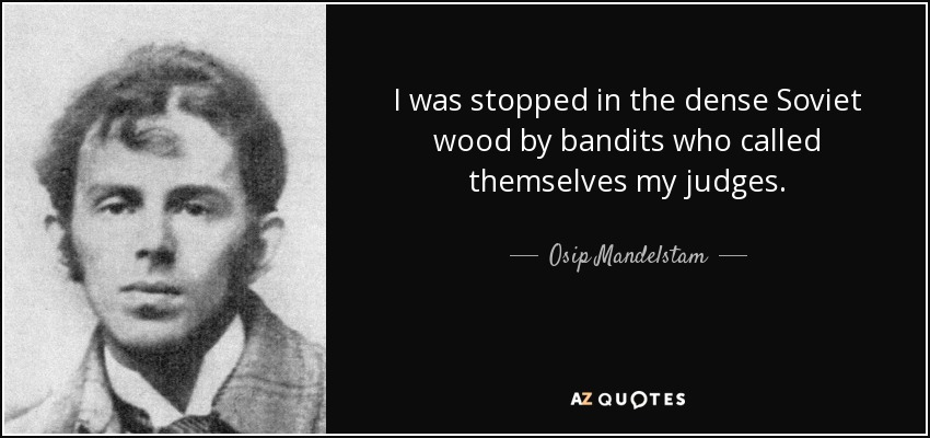 I was stopped in the dense Soviet wood by bandits who called themselves my judges. - Osip Mandelstam