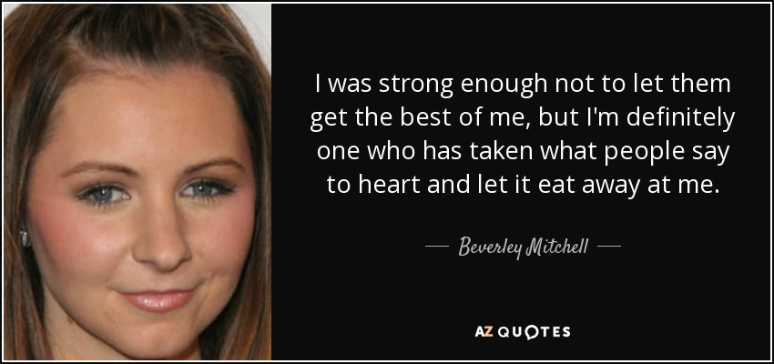 I was strong enough not to let them get the best of me, but I'm definitely one who has taken what people say to heart and let it eat away at me. - Beverley Mitchell