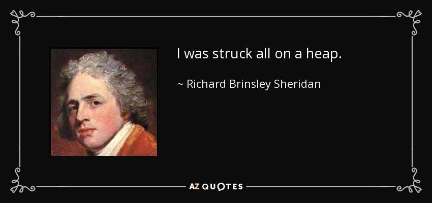 I was struck all on a heap. - Richard Brinsley Sheridan