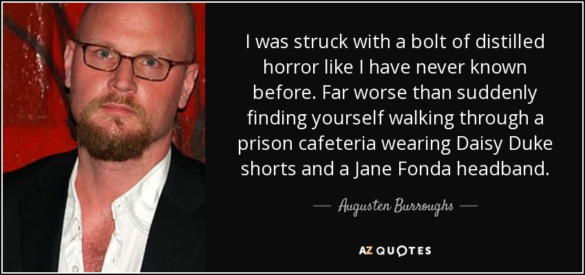 I was struck with a bolt of distilled horror like I have never known before. Far worse than suddenly finding yourself walking through a prison cafeteria wearing Daisy Duke shorts and a Jane Fonda headband. - Augusten Burroughs