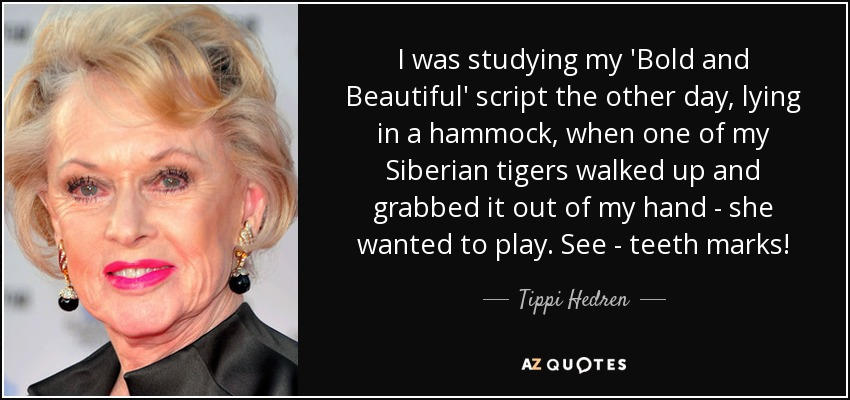 I was studying my 'Bold and Beautiful' script the other day, lying in a hammock, when one of my Siberian tigers walked up and grabbed it out of my hand - she wanted to play. See - teeth marks! - Tippi Hedren