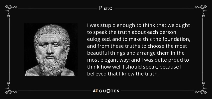 I was stupid enough to think that we ought to speak the truth about each person eulogised, and to make this the foundation, and from these truths to choose the most beautiful things and arrange them in the most elegant way; and I was quite proud to think how well I should speak, because I believed that I knew the truth. - Plato