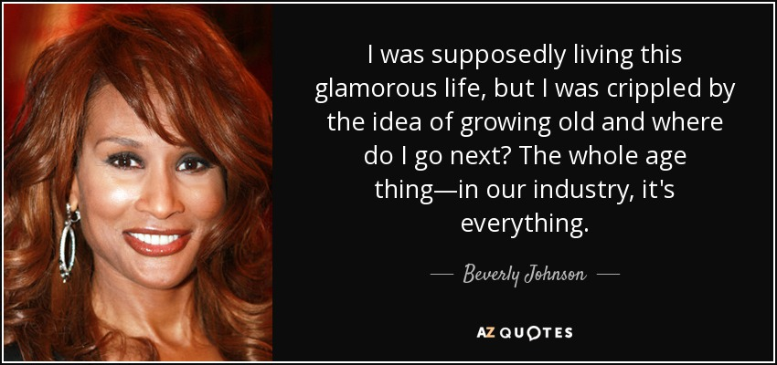 I was supposedly living this glamorous life, but I was crippled by the idea of growing old and where do I go next? The whole age thing—in our industry, it's everything. - Beverly Johnson