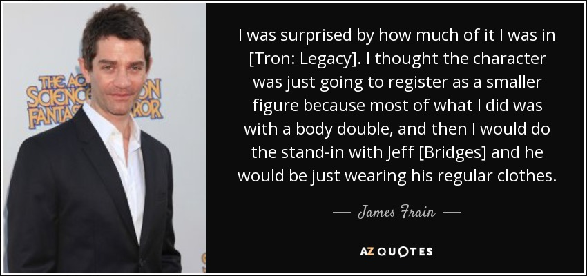I was surprised by how much of it I was in [Tron: Legacy]. I thought the character was just going to register as a smaller figure because most of what I did was with a body double, and then I would do the stand-in with Jeff [Bridges] and he would be just wearing his regular clothes. - James Frain