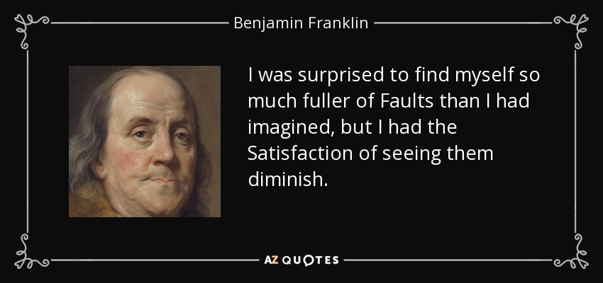 I was surprised to find myself so much fuller of Faults than I had imagined, but I had the Satisfaction of seeing them diminish. - Benjamin Franklin