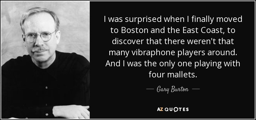I was surprised when I finally moved to Boston and the East Coast, to discover that there weren't that many vibraphone players around. And I was the only one playing with four mallets. - Gary Burton