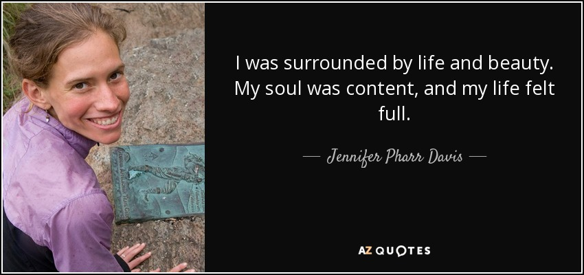 I was surrounded by life and beauty. My soul was content, and my life felt full. - Jennifer Pharr Davis