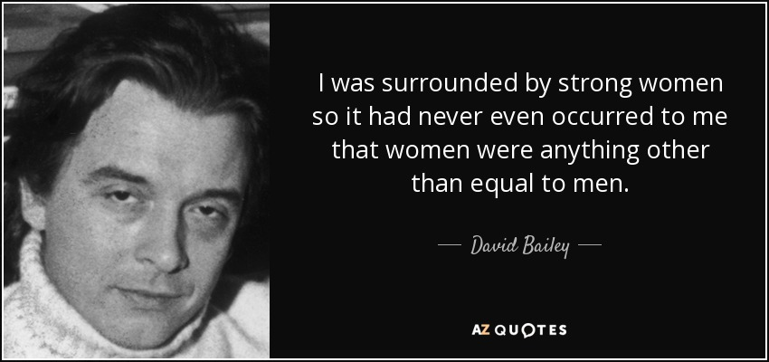 I was surrounded by strong women so it had never even occurred to me that women were anything other than equal to men. - David Bailey