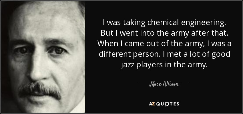 I was taking chemical engineering. But I went into the army after that. When I came out of the army, I was a different person. I met a lot of good jazz players in the army. - Mose Allison