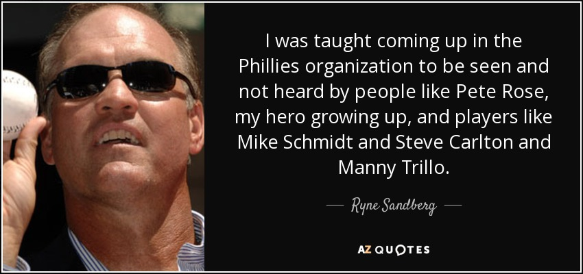 I was taught coming up in the Phillies organization to be seen and not heard by people like Pete Rose, my hero growing up, and players like Mike Schmidt and Steve Carlton and Manny Trillo. - Ryne Sandberg