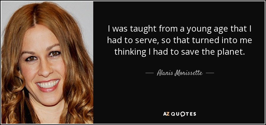 I was taught from a young age that I had to serve, so that turned into me thinking I had to save the planet. - Alanis Morissette