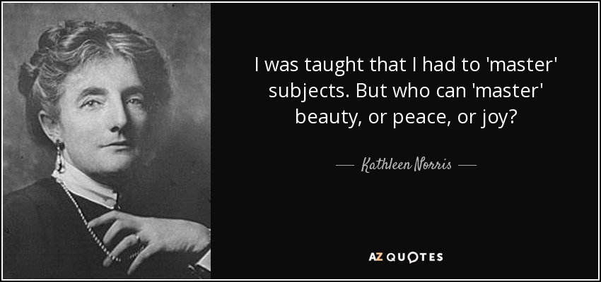 I was taught that I had to 'master' subjects. But who can 'master' beauty, or peace, or joy? - Kathleen Norris