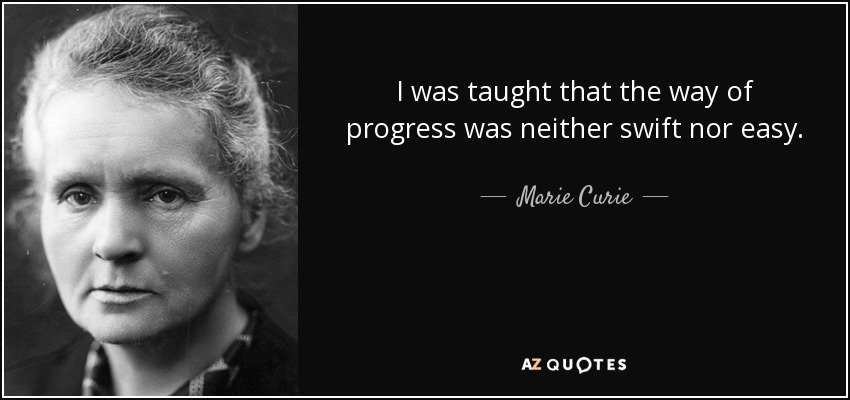 I was taught that the way of progress was neither swift nor easy. - Marie Curie