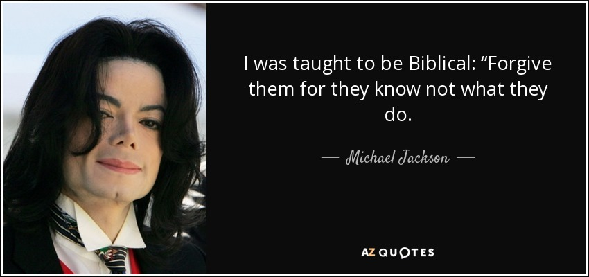 "I was taught to be Biblical: ""Forgive them for they know not what they do. - Michael Jackson"