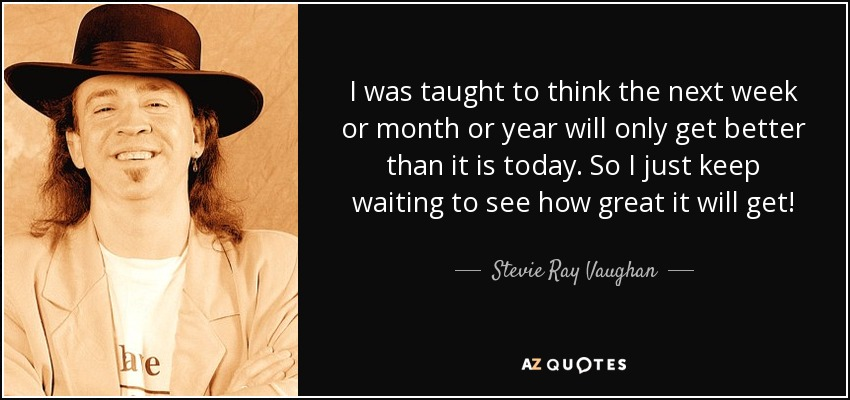 I was taught to think the next week or month or year will only get better than it is today. So I just keep waiting to see how great it will get! - Stevie Ray Vaughan