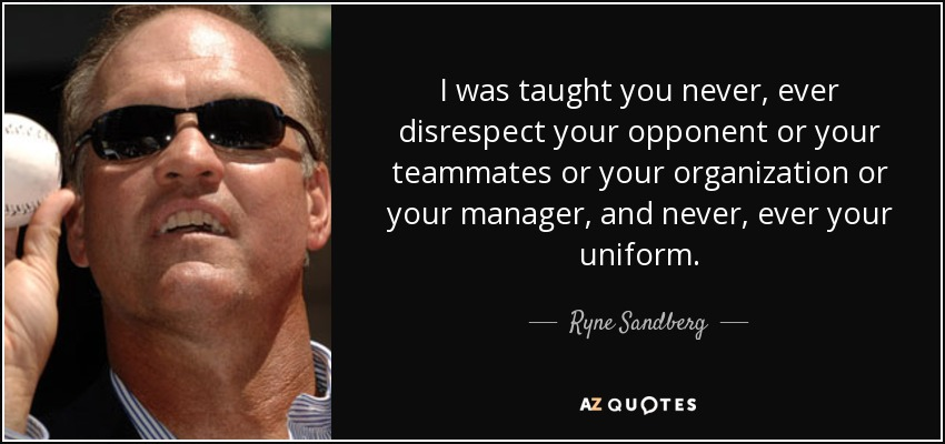 I was taught you never, ever disrespect your opponent or your teammates or your organization or your manager, and never, ever your uniform. - Ryne Sandberg