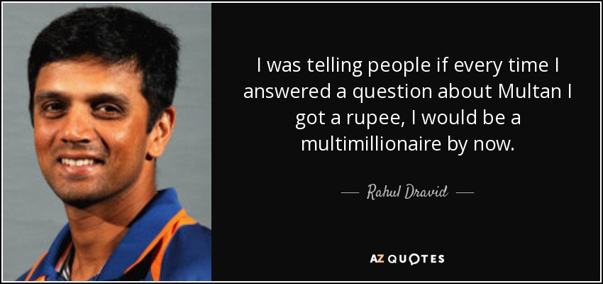 I was telling people if every time I answered a question about Multan I got a rupee, I would be a multimillionaire by now. - Rahul Dravid