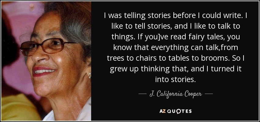 I was telling stories before I could write. I like to tell stories, and I like to talk to things. If you]ve read fairy tales, you know that everything can talk,from trees to chairs to tables to brooms. So I grew up thinking that, and I turned it into stories. - J. California Cooper