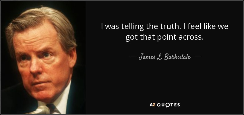 I was telling the truth. I feel like we got that point across. - James L. Barksdale