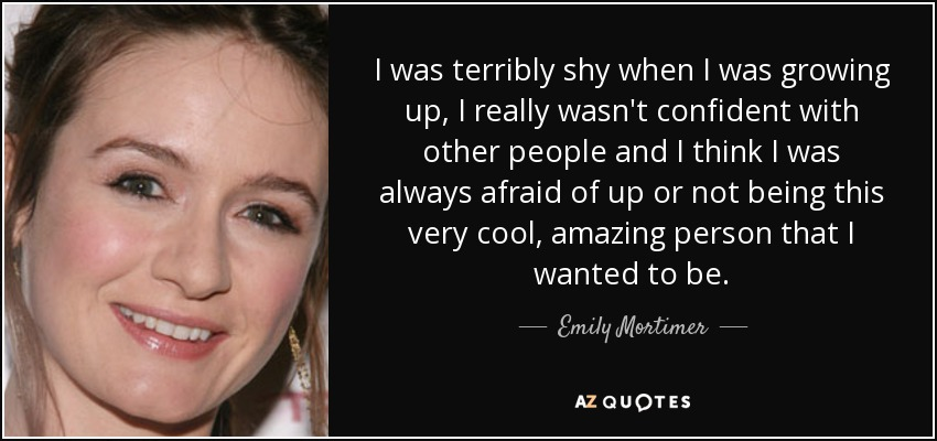 I was terribly shy when I was growing up, I really wasn't confident with other people and I think I was always afraid of up or not being this very cool, amazing person that I wanted to be. - Emily Mortimer