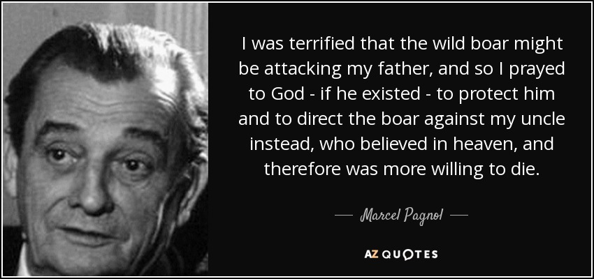 I was terrified that the wild boar might be attacking my father, and so I prayed to God - if he existed - to protect him and to direct the boar against my uncle instead, who believed in heaven, and therefore was more willing to die. - Marcel Pagnol