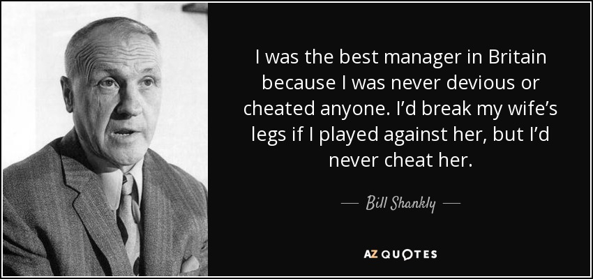 I was the best manager in Britain because I was never devious or cheated anyone. I'd break my wife's legs if I played against her, but I'd never cheat her. - Bill Shankly