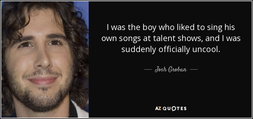 I was the boy who liked to sing his own songs at talent shows, and I was suddenly officially uncool. - Josh Groban
