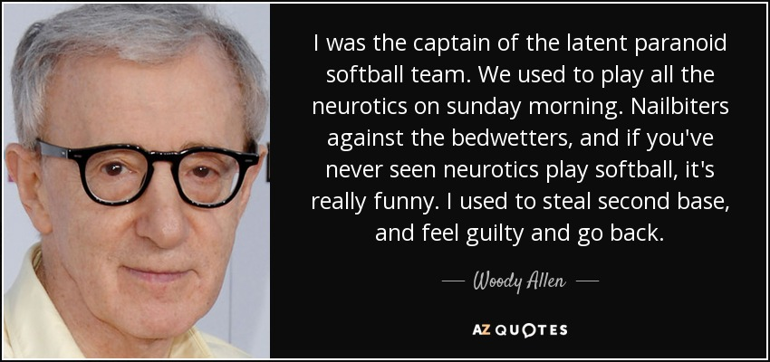 I was the captain of the latent paranoid softball team. We used to play all the neurotics on sunday morning. Nailbiters against the bedwetters, and if you've never seen neurotics play softball, it's really funny. I used to steal second base, and feel guilty and go back. - Woody Allen