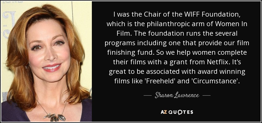 I was the Chair of the WIFF Foundation, which is the philanthropic arm of Women In Film. The foundation runs the several programs including one that provide our film finishing fund. So we help women complete their films with a grant from Netflix. It's great to be associated with award winning films like 'Freeheld' and 'Circumstance'. - Sharon Lawrence