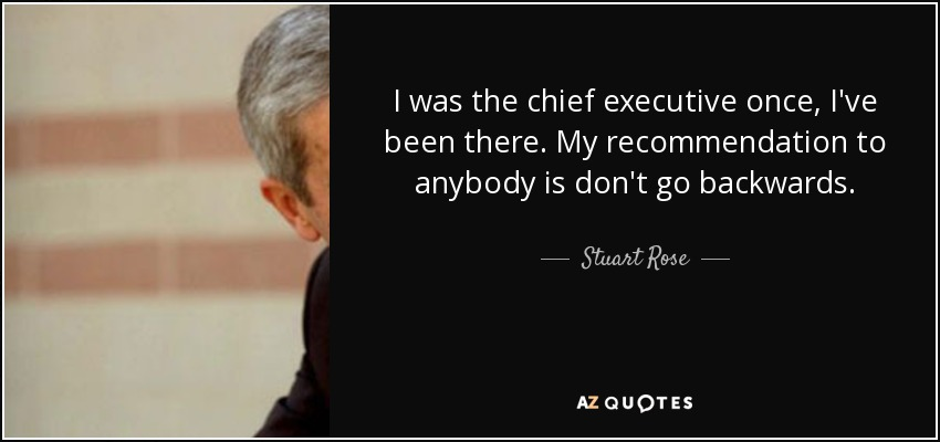 I was the chief executive once, I've been there. My recommendation to anybody is don't go backwards. - Stuart Rose