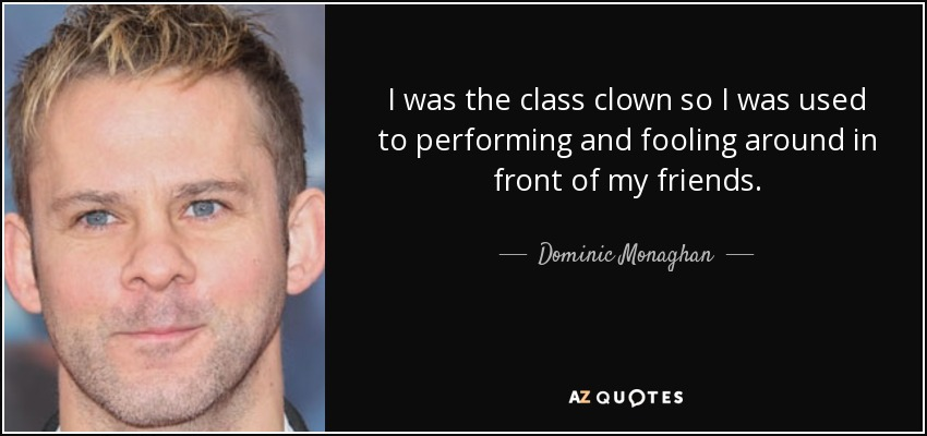 I was the class clown so I was used to performing and fooling around in front of my friends. - Dominic Monaghan