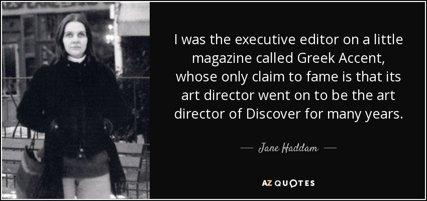 I was the executive editor on a little magazine called Greek Accent, whose only claim to fame is that its art director went on to be the art director of Discover for many years. - Jane Haddam