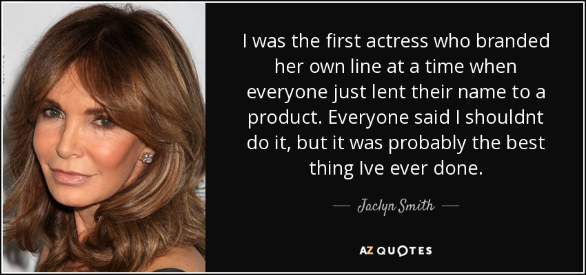 I was the first actress who branded her own line at a time when everyone just lent their name to a product. Everyone said I shouldnt do it, but it was probably the best thing Ive ever done. - Jaclyn Smith