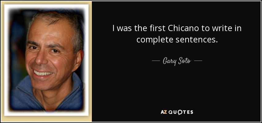 I was the first Chicano to write in complete sentences. - Gary Soto