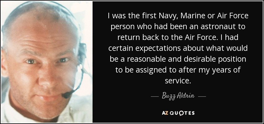 I was the first Navy, Marine or Air Force person who had been an astronaut to return back to the Air Force. I had certain expectations about what would be a reasonable and desirable position to be assigned to after my years of service. - Buzz Aldrin