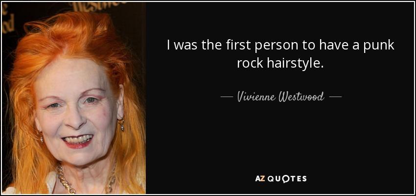 I was the first person to have a punk rock hairstyle. - Vivienne Westwood
