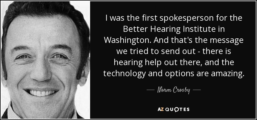 I was the first spokesperson for the Better Hearing Institute in Washington. And that's the message we tried to send out - there is hearing help out there, and the technology and options are amazing. - Norm Crosby