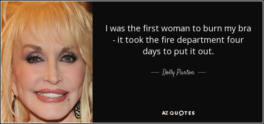 I was the first woman to burn my bra - it took the fire department four days to put it out. - Dolly Parton