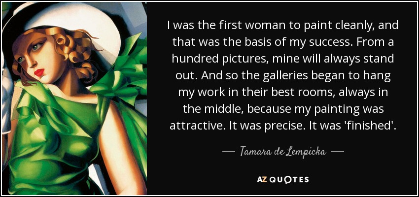 I was the first woman to paint cleanly, and that was the basis of my success. From a hundred pictures, mine will always stand out. And so the galleries began to hang my work in their best rooms, always in the middle, because my painting was attractive. It was precise. It was 'finished'. - Tamara de Lempicka