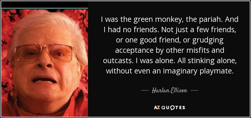 I was the green monkey, the pariah. And I had no friends. Not just a few friends, or one good friend, or grudging acceptance by other misfits and outcasts. I was alone. All stinking alone, without even an imaginary playmate. - Harlan Ellison