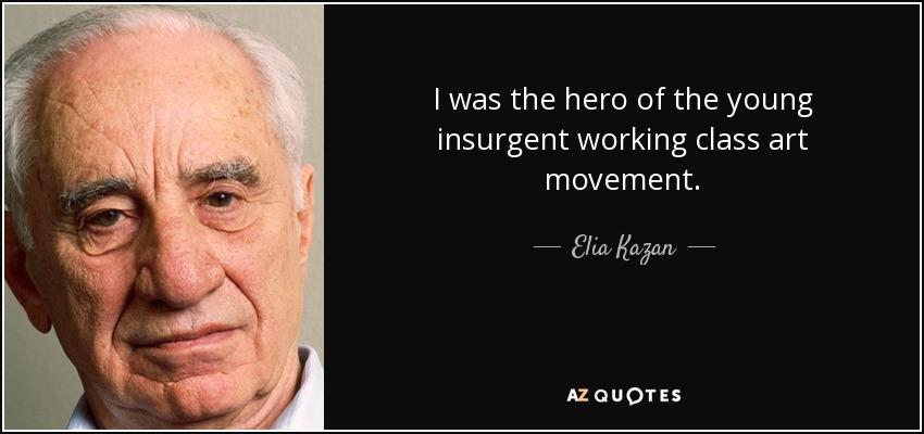 I was the hero of the young insurgent working class art movement. - Elia Kazan