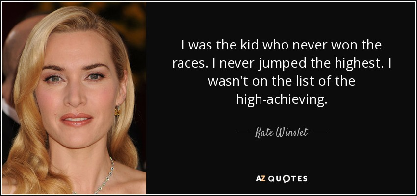 I was the kid who never won the races. I never jumped the highest. I wasn't on the list of the high-achieving. - Kate Winslet