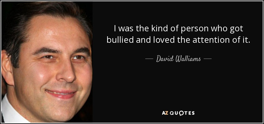 I was the kind of person who got bullied and loved the attention of it. - David Walliams
