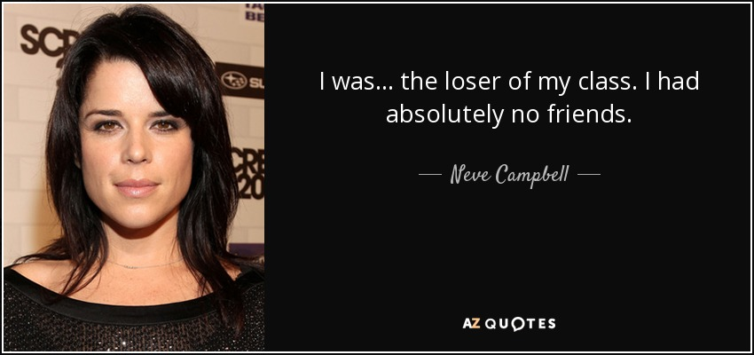 Neve Campbell quote: I was the loser of my class. I had