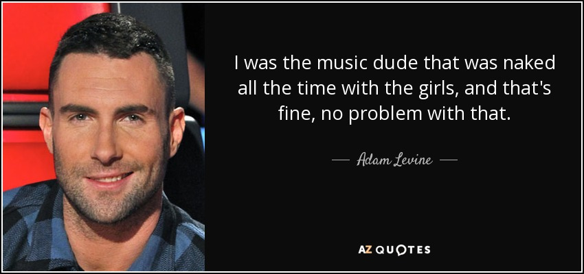 I was the music dude that was naked all the time with the girls, and that's fine, no problem with that. - Adam Levine
