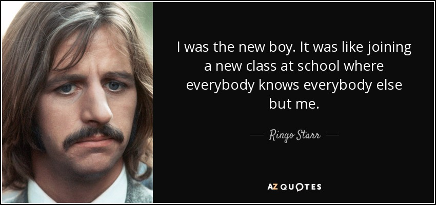 I was the new boy. It was like joining a new class at school where everybody knows everybody else but me. - Ringo Starr