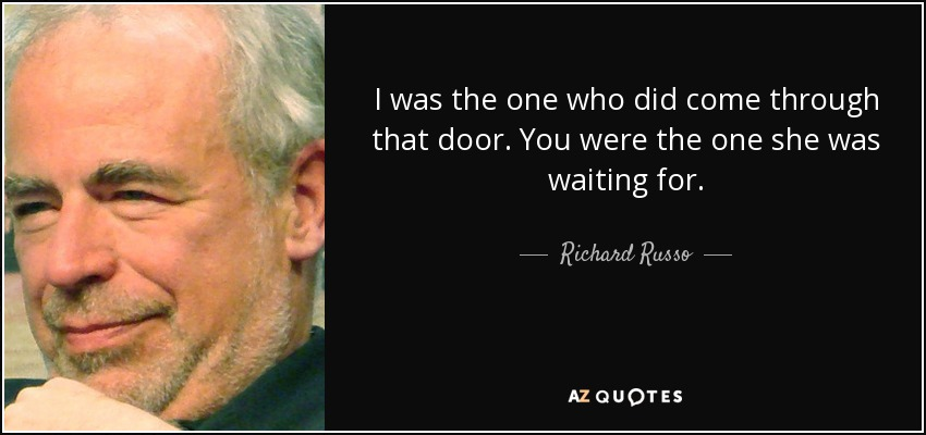 I was the one who did come through that door. You were the one she was waiting for. - Richard Russo