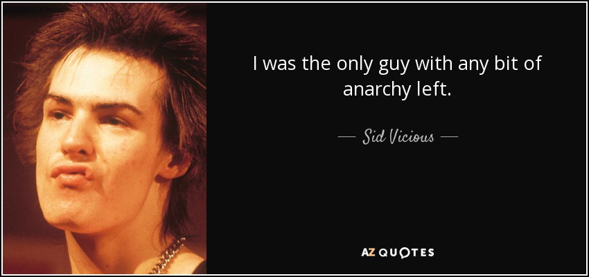 I was the only guy with any bit of anarchy left. - Sid Vicious