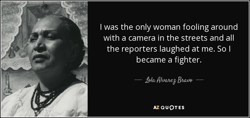 I was the only woman fooling around with a camera in the streets and all the reporters laughed at me. So I became a fighter. - Lola Alvarez Bravo